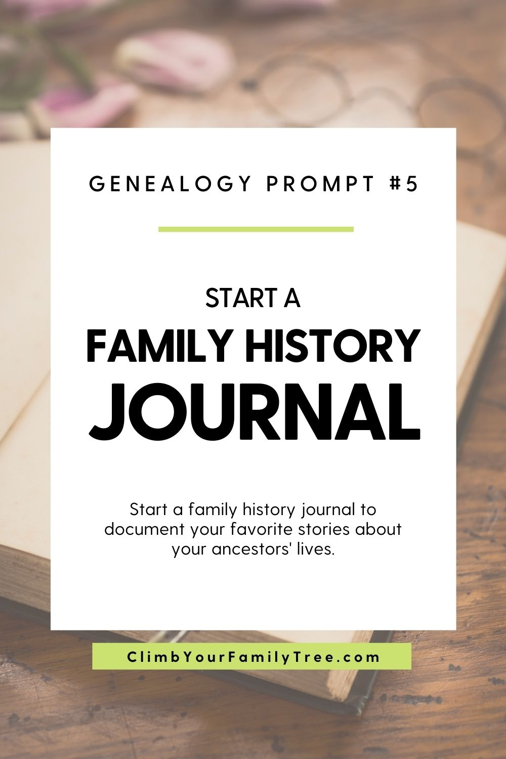 Genealogy Prompt 5 - Start a Family History Journal - Start a family history journal to document your favorite stories about your ancestors lives - ClimbYourFamilyTree.com