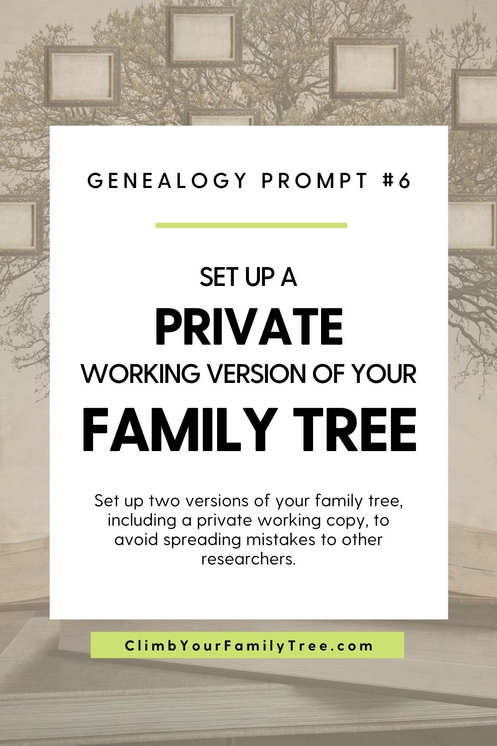 Genealogy Prompt 6 - Set up a Private Working Version of Your Family Tree - Set up two versions of your family tree including a private working copy to avoid spreading mistakes to other researchers - ClimbYourFamilyTree.com